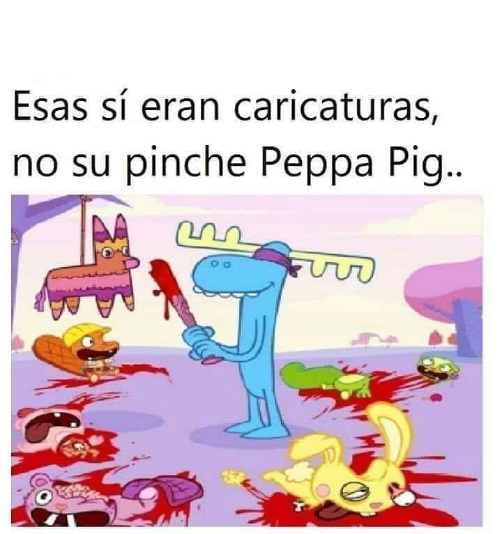 Esas sí eran caricaturas, no su pinche Peppa Pig..