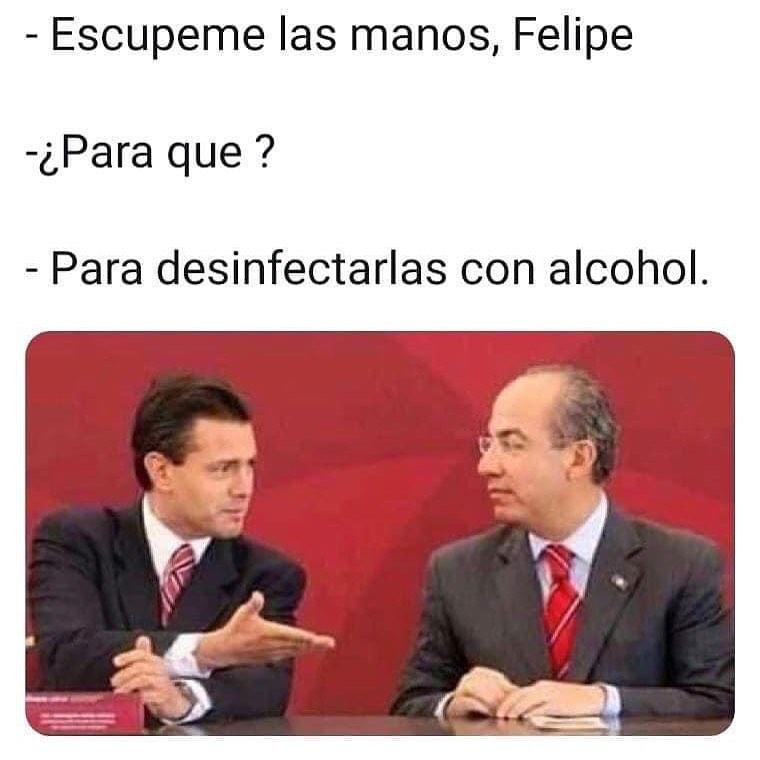 Escupeme las manos, Felipe.  ¿Para que?  Para desinfectarlas con alcohol.