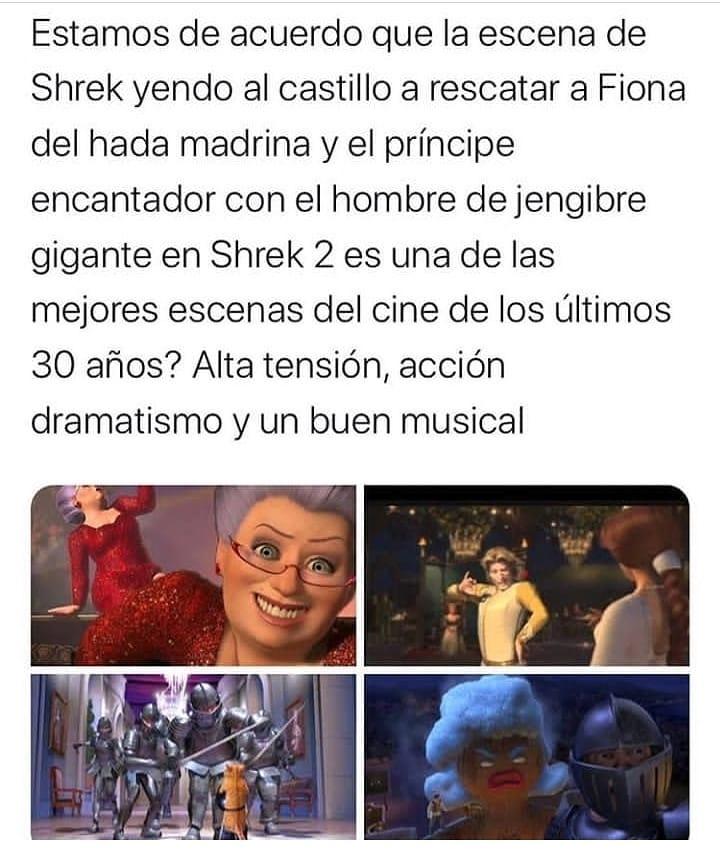¿Estamos de acuerdo que la escena de Shrek yendo al castillo a rescatar a Fiona del hada madrina y el príncipe encantador con el hombre de jengibre gigante en Shrek 2 es una de las mejores escenas del cine de los últimos 30 años? Alta tensión, acción, dramatismo y un buen musical.