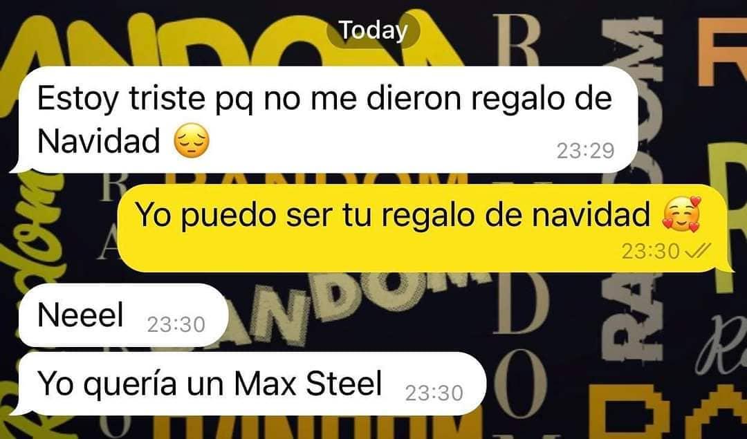 Estoy triste pq no me dieron regalo de Navidad.  Yo puedo ser tu regalo de navidad.  Neeel.  Yo quería un Max Steel.
