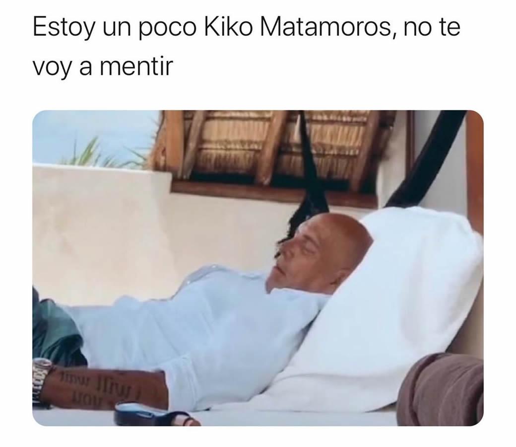 Estoy un poco Kiko Matamoros, no te voy a mentir.
