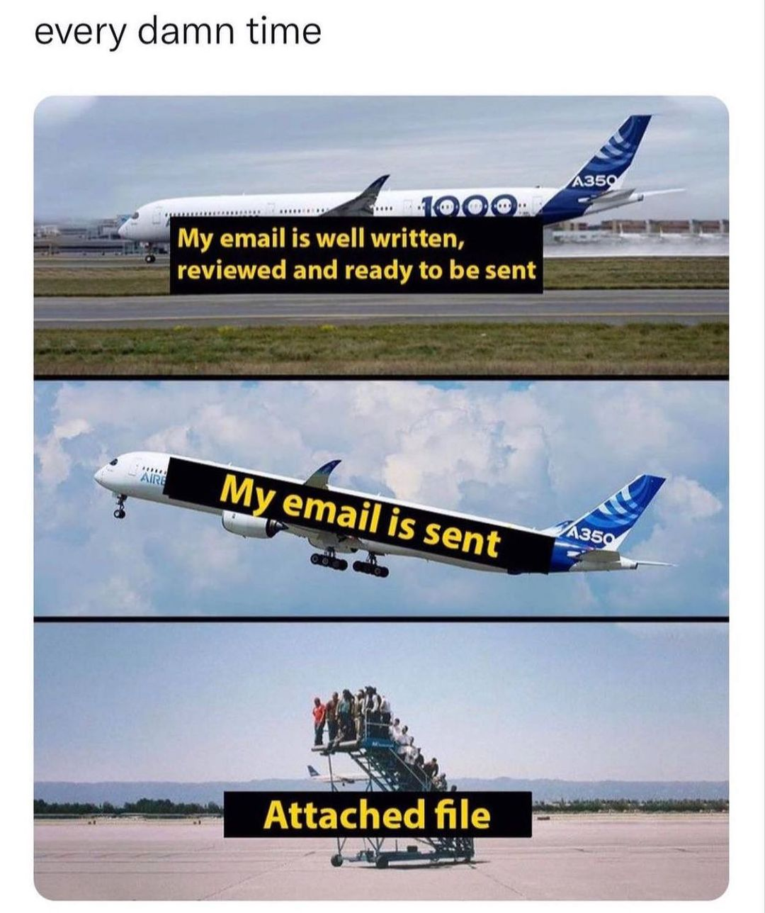 Every damn time. My email is well written, reviewed and ready to be sent. My email is sent. Attached file.
