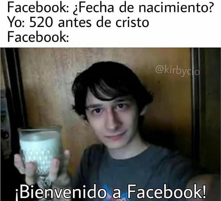 Facebook: ¿Fecha de nacimiento?  Yo: 520 antes de cristo.  Facebook: ¡Bienvenido a Facebook!