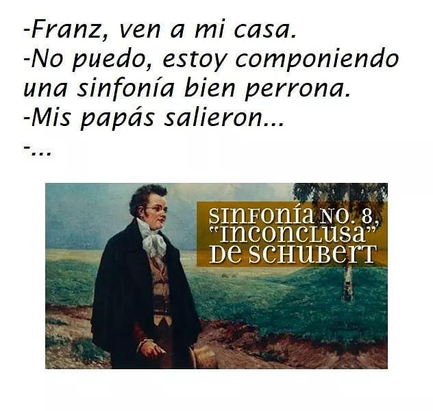 """Franz, ven a mi casa.  No puedo, estoy componiendo una sinfonía bien perrona.  Mis papás salieron...  Sinfonía No. 8, """"Inconclusa"""" de Schubert."""