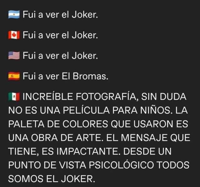 Fui a ver el Joker.  Increíble fotografía, sin duda no es una película para niños. La paleta de colores que usaron es una obra de arte, el mensaje que tiene, es impactante, desde un punto de vista psicológico todos somos el joker.