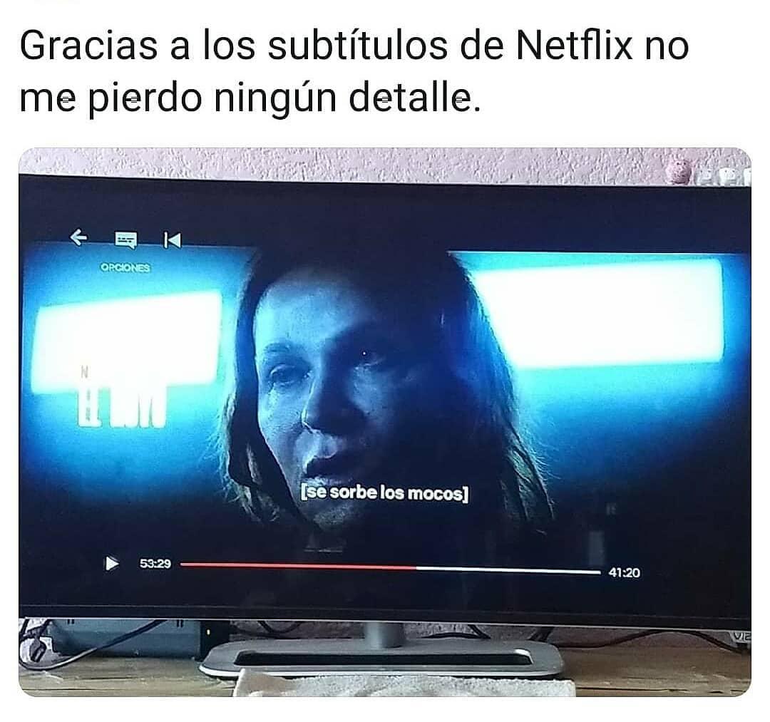 Gracias a los subtítulos de Netflix no me pierdo ningún detalle.  (Se sorbe los mocos.)