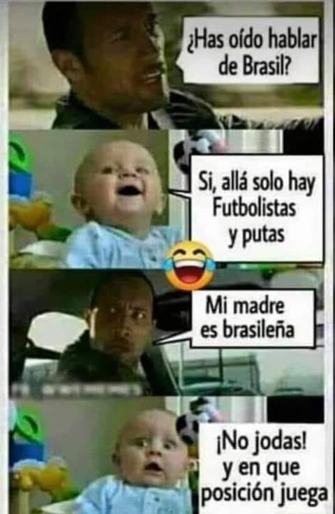 ¿Has oído hablar de Brasil?  Si, allá solo hay futbolistas y putas.  Mi madre es brasileña.  ¡No jodas! Y en que posición juega?
