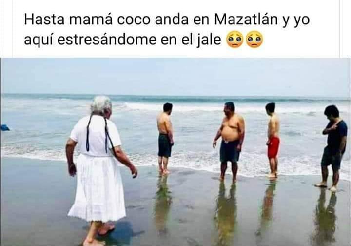 Hasta mamá coco anda en Mazatlán y yo aquí estresándome en el jale.