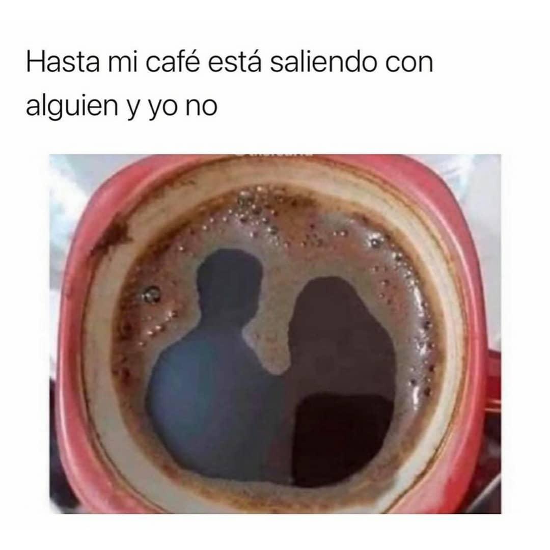 Hasta mi café está saliendo con alguien y yo no.