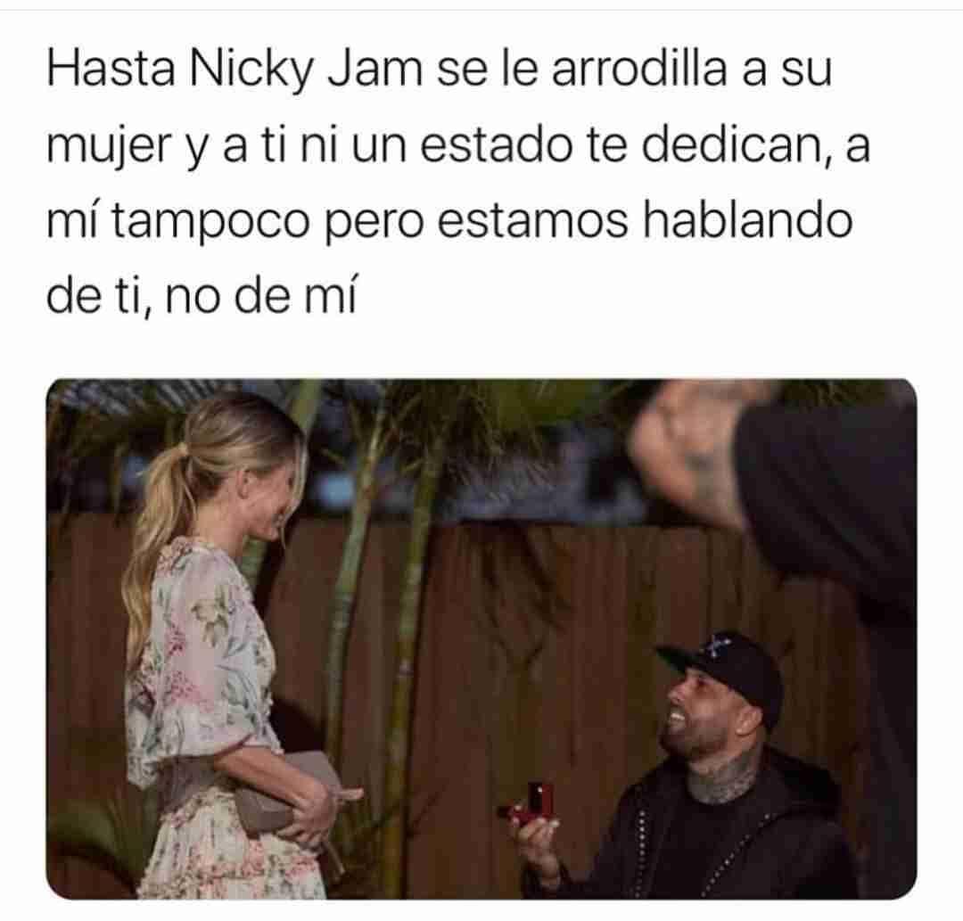 Hasta Nicky Jam se le arrodilla a su mujer y a ti ni un estado te dedican, a mí tampoco pero estamos hablando de ti, no de mí.