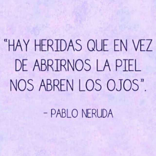 """""""Hay heridas que en vez de abrinos la piel nos abren los ojos.""""  - Pablo Neruda."""