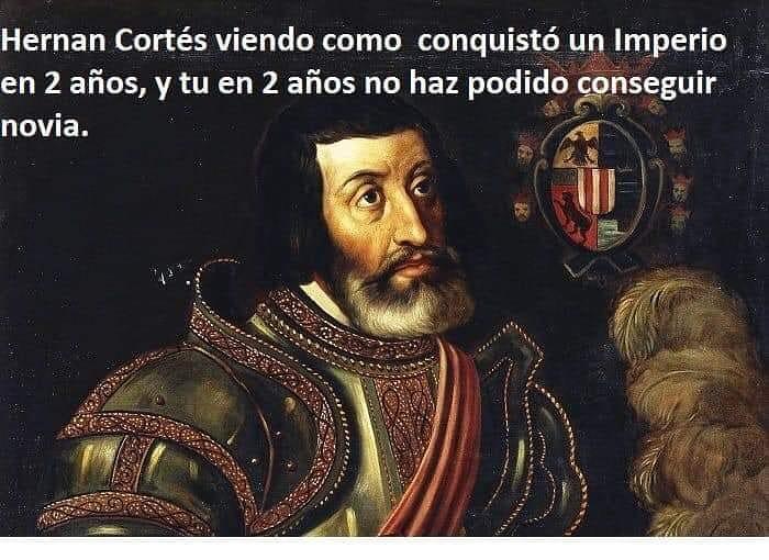 Hernan Cortés viendo como conquistó un Imperio en 2 años, y tú en 2 años no haz podido conseguir novia.