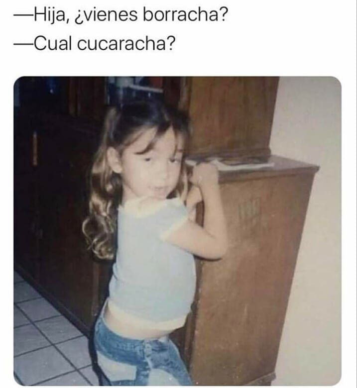Hija vienes borracha?  Cual cucaracha.
