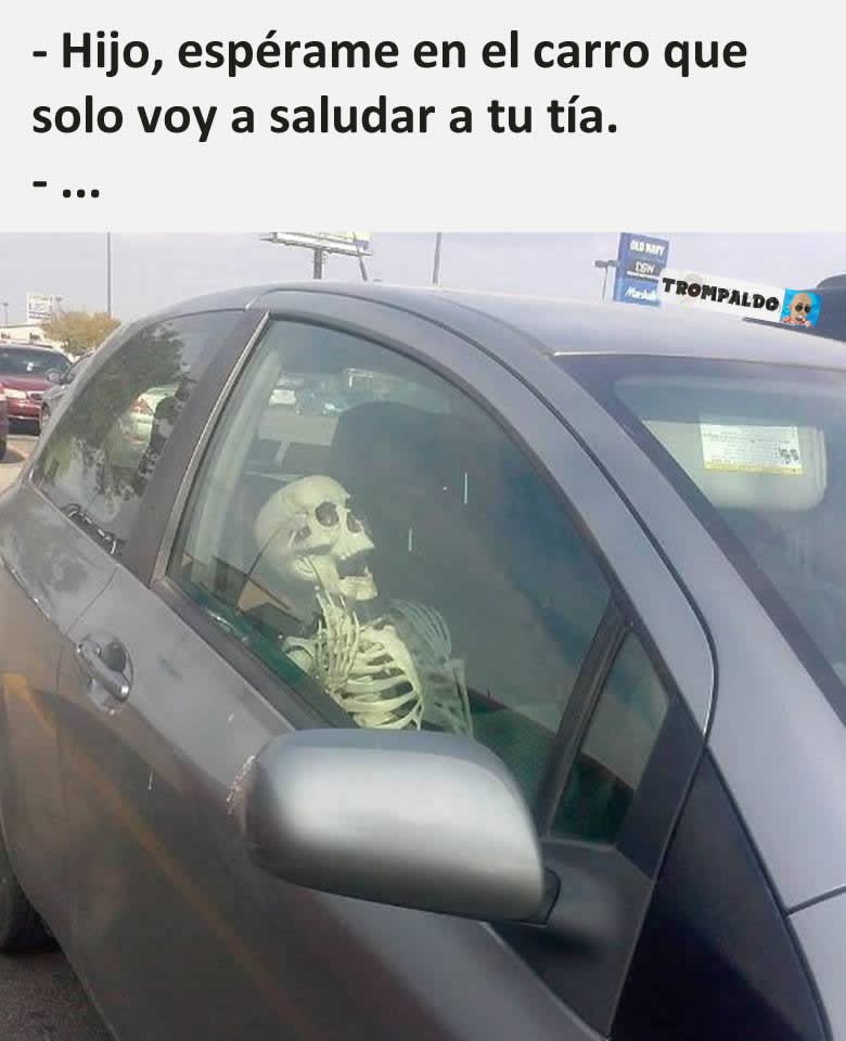- Hijo, espérame en el carro que solo voy a saludar a tu tía.  - ...