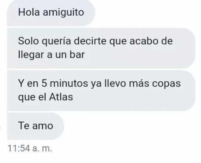 Hola amiguito.  Solo quería decirte que acabo de llegar a un bar.  Y en 5 minutos ya llevo más copas que el Atlas.  Te amo.