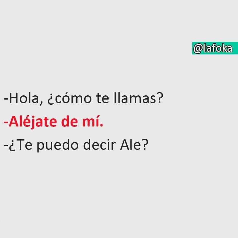 Hola, ¿cómo te llamas?  Aléjate de mí.  ¿Te puedo decir Ale?