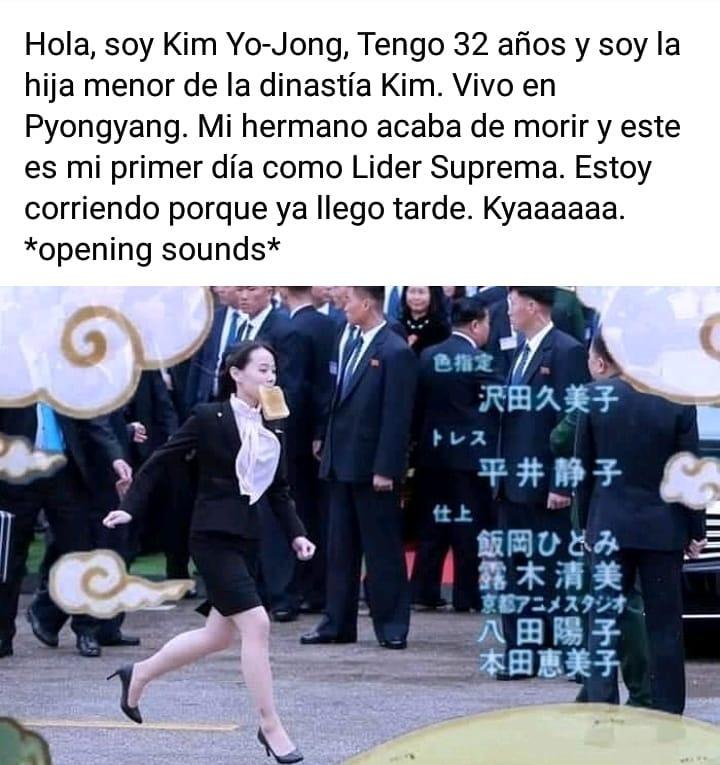 Hola, soy Kim Yo-Jong, Tengo 32 años y soy la hija menor de la dinastía Kim. Vivo en Pyongyang. Mi hermano acaba de morir y este es mi primer día como Lider Suprema. Estoy corriendo porque ya llego tarde. Kyaaaaaa. *opening sounds*.