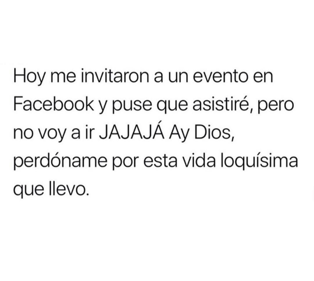 Hoy me invitaron a un evento en Facebook y puse que asistiré, pero no voy a ir jajaja ay Dios, perdóname por esta vida loquísima que llevo.