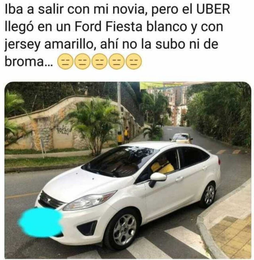 Iba a salir con mi novia, pero el UBER llegó en un Ford Fiesta blanco y con jersey amarillo, ahí no la subo ni de broma...