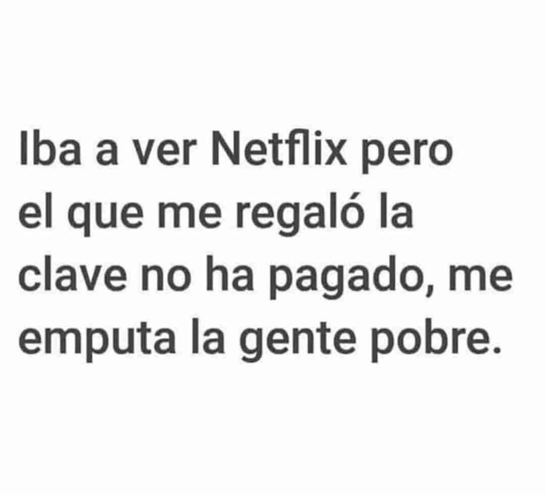 Iba a ver Netflix pero el que me regaló la clave no ha pagado, me emputa la gente pobre.