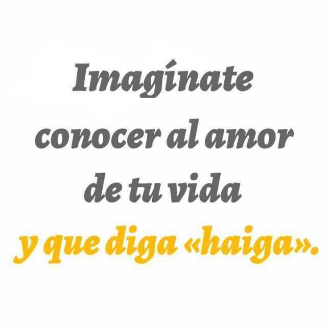 """Imagínate conocer al amor de tu vida y diga """"haiga""""."""