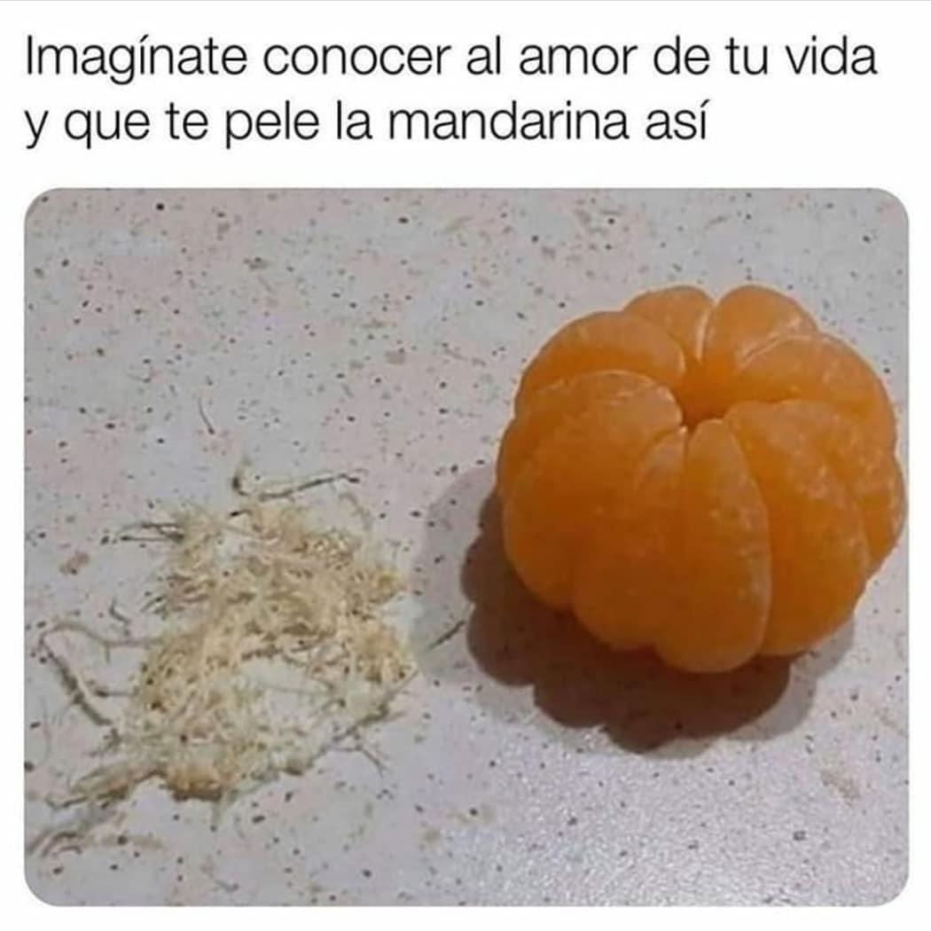 Imagínate conocer al amor de tu vida y que pele la mandarina así.