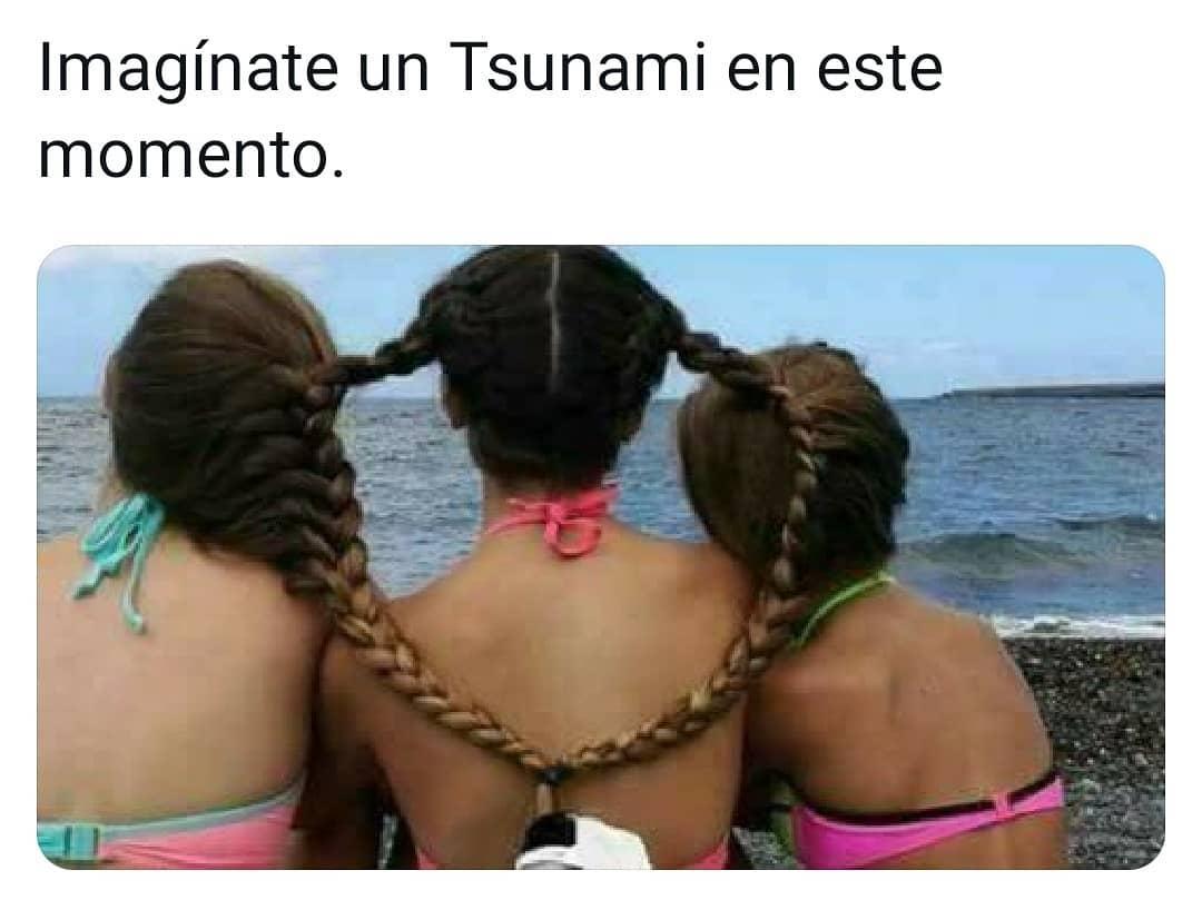 Imagínate un Tsunami en este momento.