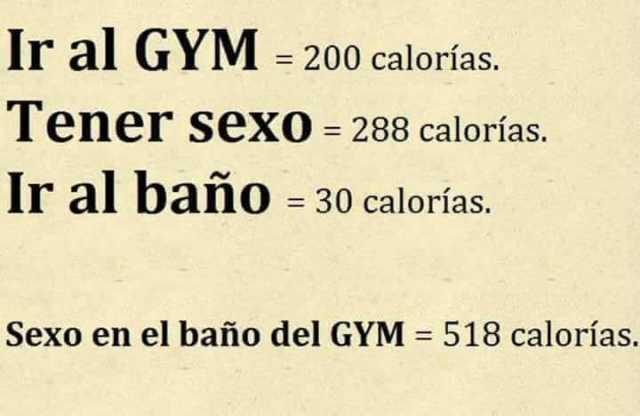 Ir al Gym = 200 calorías.  Tener sexo = 288 calorías.  Ir al baño = 30 calorías.  Sexo en el baño del Gym = 519 calorías.