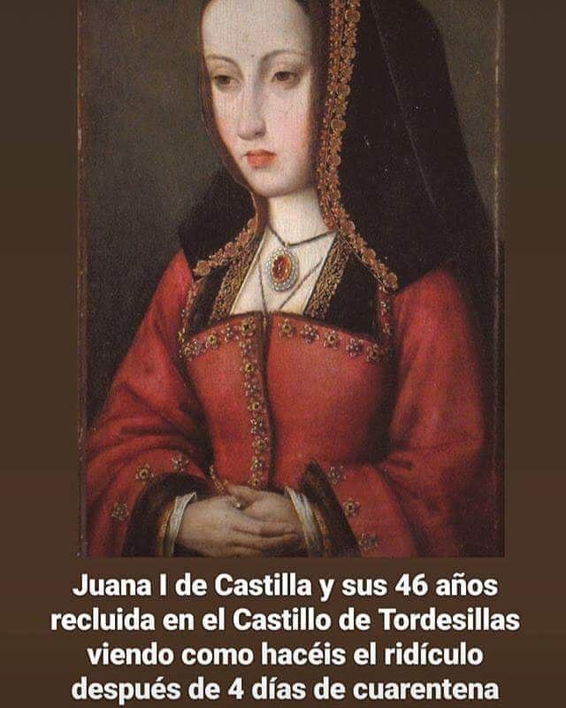 Juana I de Castilla y sus 46 años recluida en el Castillo de Tordesillas viendo como hacéis el ridículo después de 4 días de cuarentena.