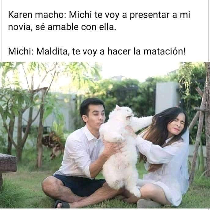 Karen macho: Michi te voy a presentar a mi novia, sé amable con ella.  Michi: Maldita, te voy a hacer la matación!