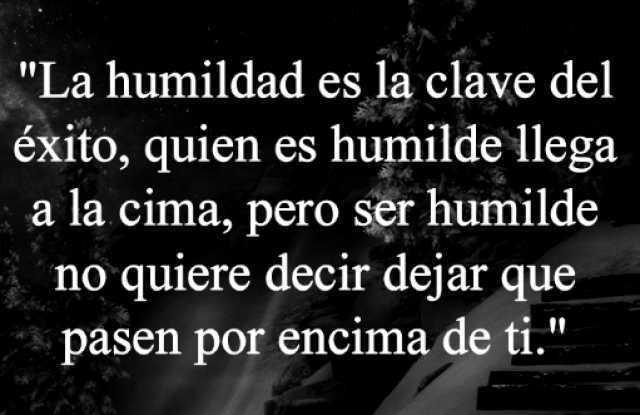 """""""La humildad es la clave del éxito, quien es humilde llega a la cima, pero ser humilde no quiere decir dejar que pasen por encima de ti."""""""