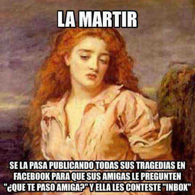"""La martir. Se la pasa publicando todas sus tragedias en Facebook para que sus amigas le pregunten: """"¿Que te pasó amiga?"""" Y ella les conteste: """"Inbox""""."""