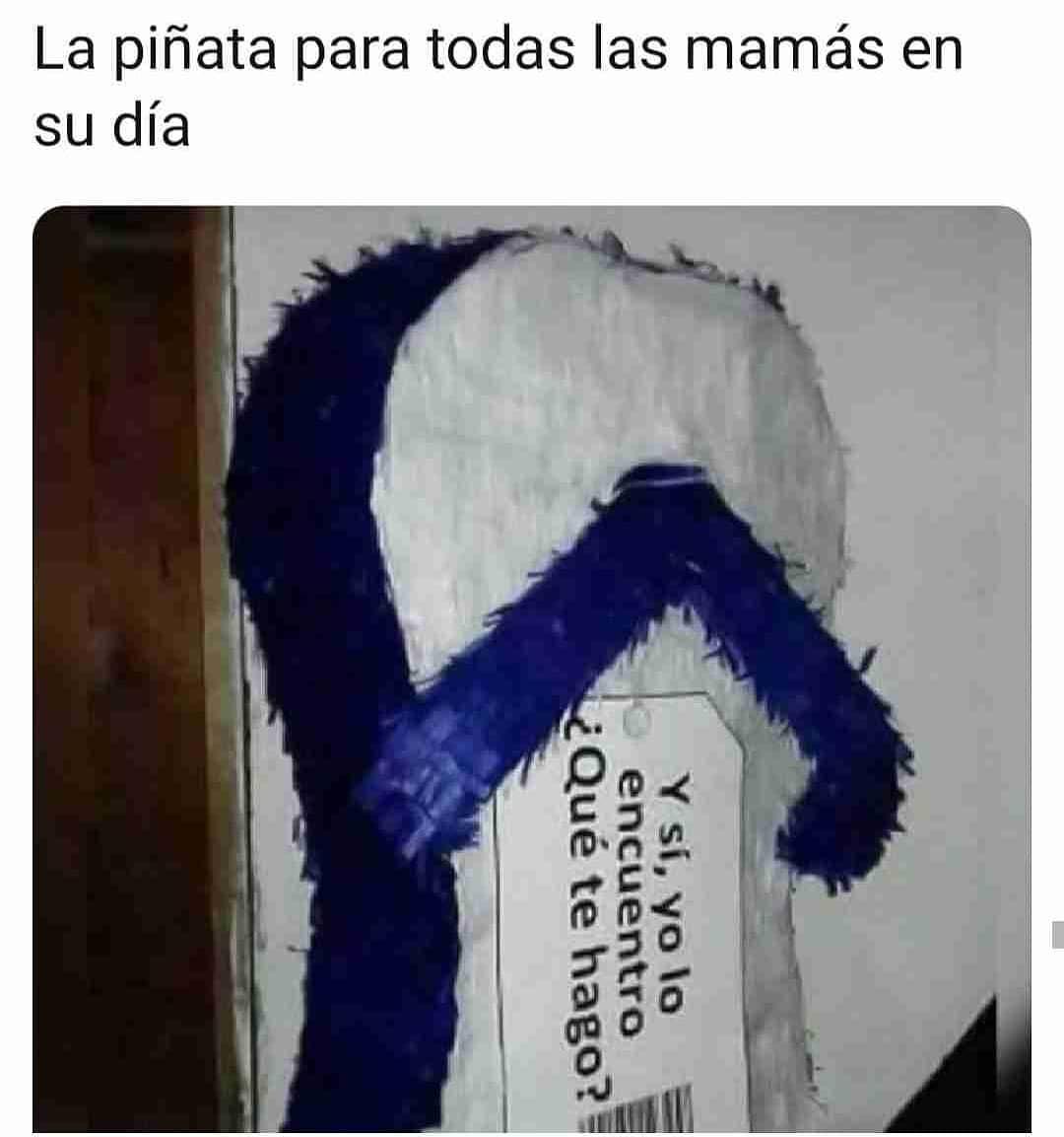 La piñata para todas las mamás en su día.  Y si yo lo encuentro, ¿qué te hago?