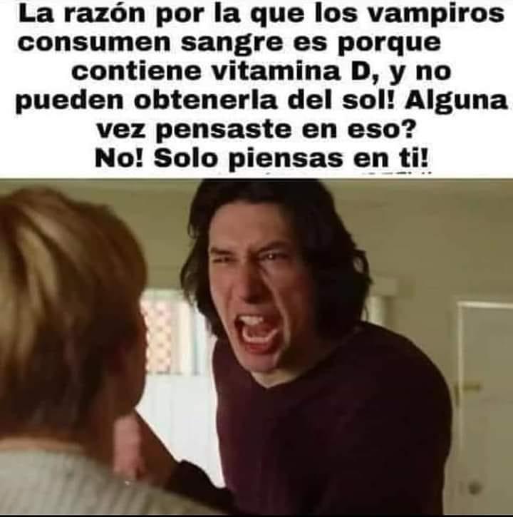 La razón por la que los vampiros consumen sangre es porque contiene vitamina D, y no pueden obtenerla del sol! Alguna vez pensaste en eso? No! Solo piensas en ti!