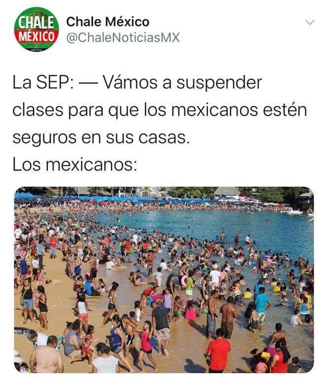 La SEP: - Vámos a suspender clases para que los mexicanos estén seguros en sus casas.  Los mexicanos: