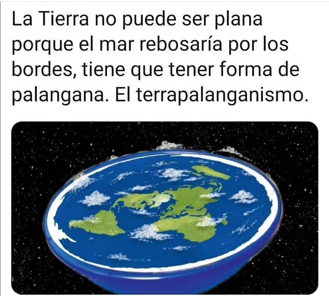 La Tierra no puede ser plana porque el mar rebosaría por los bordes, tiene que tener forma de palangana. El terrapalanganismo.