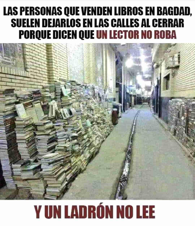 Las personas que venden libros en Bagdad, suelen dejarlos en las calles al cerrar porque dicen que un lector no roba y un ladrón no lee.