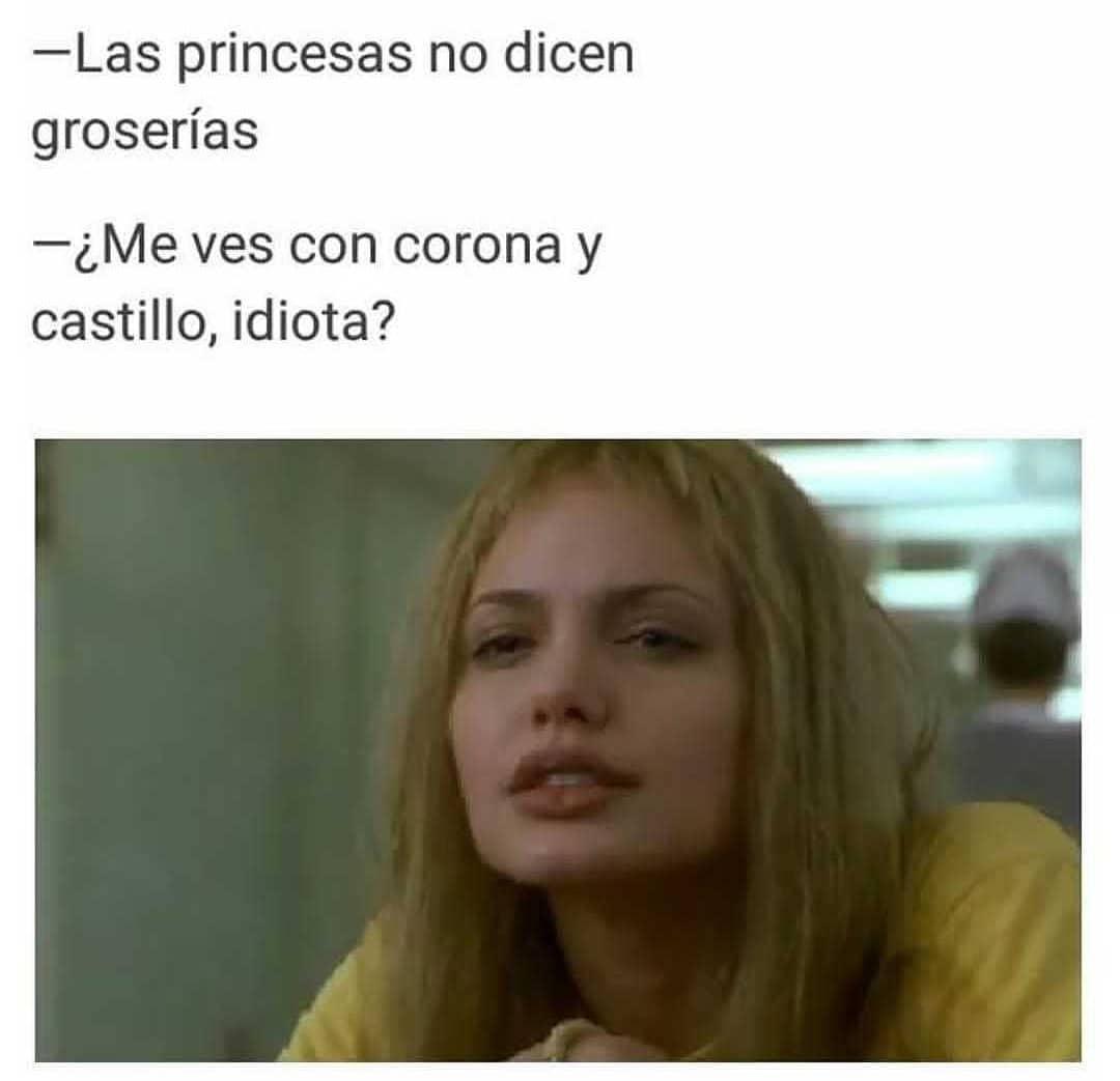 Las princesas no dicen groserías.  ¿Me ves con corona y castillo? Idiota.