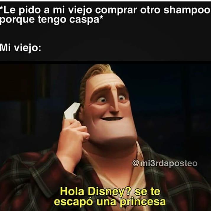 *Le pido a mi viejo comprar otro shampoo porque tengo caspa*  Mi viejo: Hola Disney? Se te escapó una princesa.