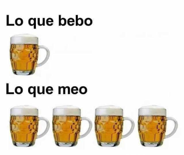 Lo que bebo. // Lo que meo.