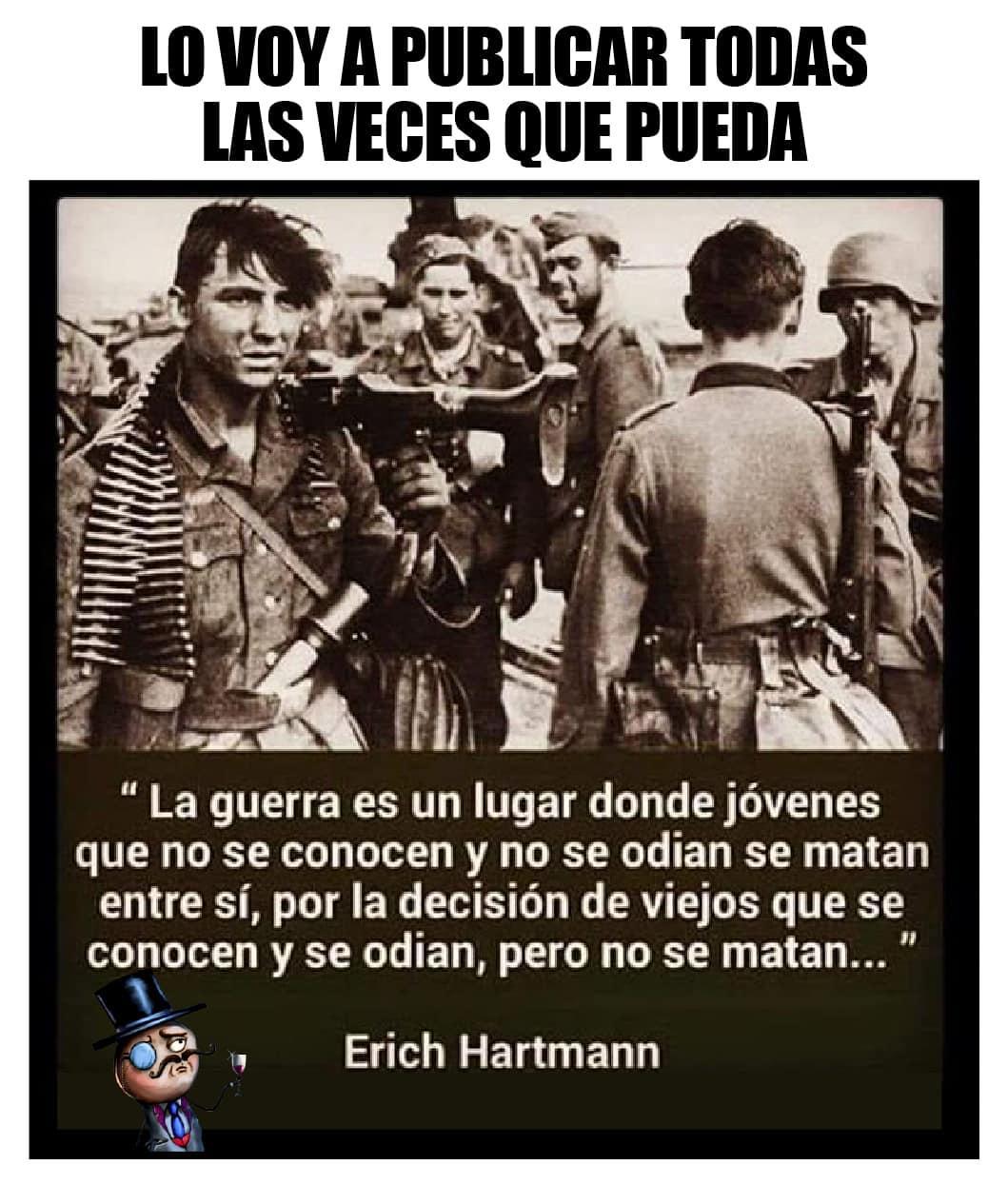 Lo voy a todas las veces que pueda. La guerra es un lugar donde jóvenes que no se conocen y no se odian se matan entre sí, por la decisión de viejos que se conocen y se odian, pero no se matan. Erich Hartmann.