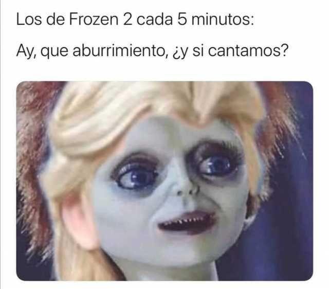 Los de Frozen 2 cada 5 minutos:  Ay, que aburrimiento, ¿y si cantamos?