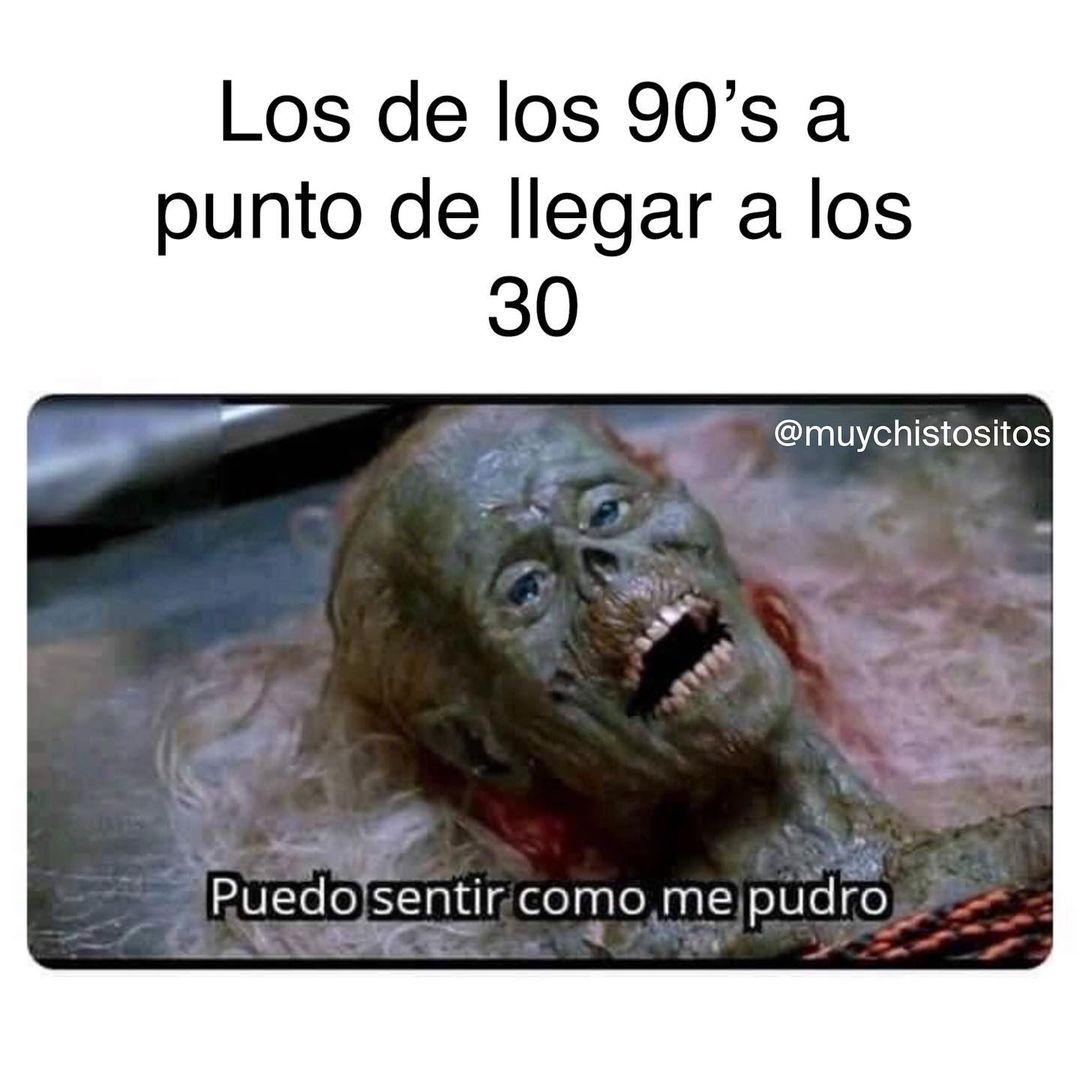 Los de los 90's a punto de llegar a los 30. Puedo sentir como me pudro.