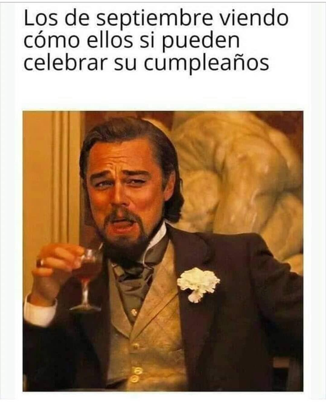 Los de septiembre viendo cómo ellos si pueden celebrar su cumpleaños.