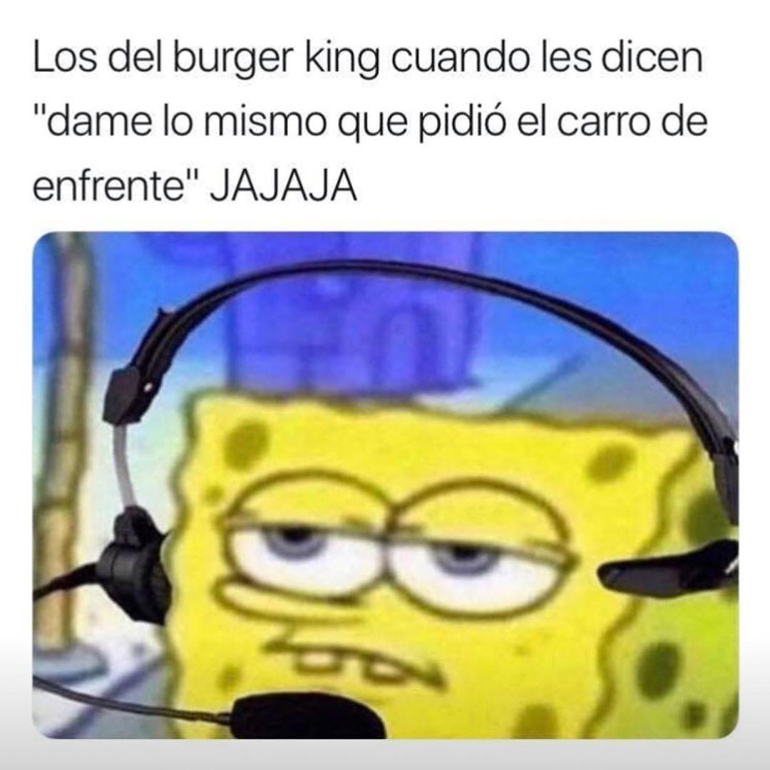 """Los del burger king cuando les dicen """"dame lo mismo que pidió el carro de enfrente"""" Jajaja."""