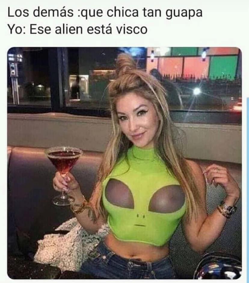 Los demás: que chica tan guapa.  Yo: Ese alien está visco