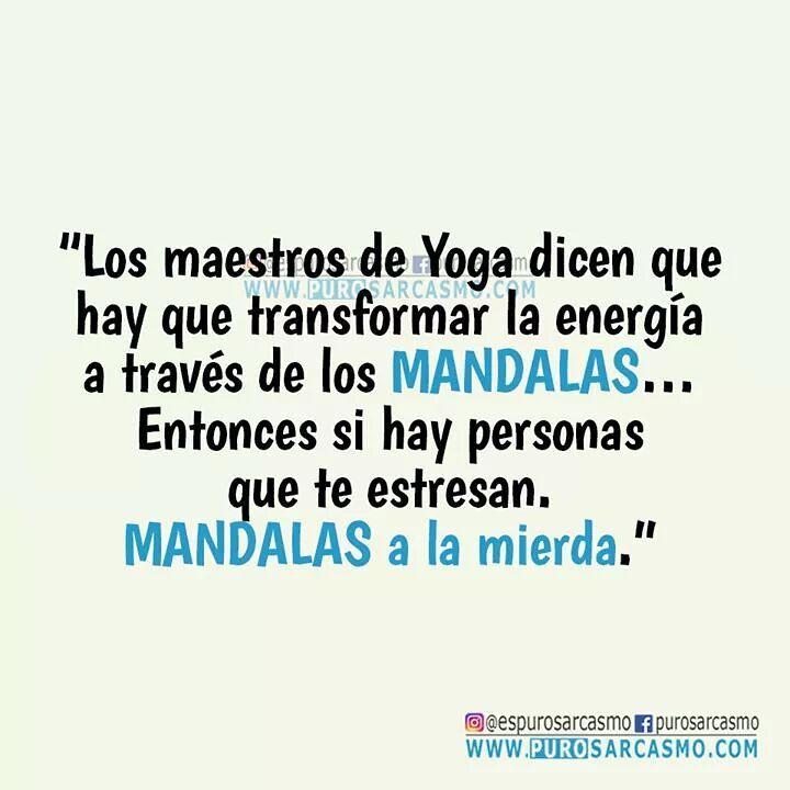 Los maestros de Yoga dicen que hay que transformar la energía a través de los Mandalas... Entonces si hay personas que te estresan. Mandalas a la mierda.