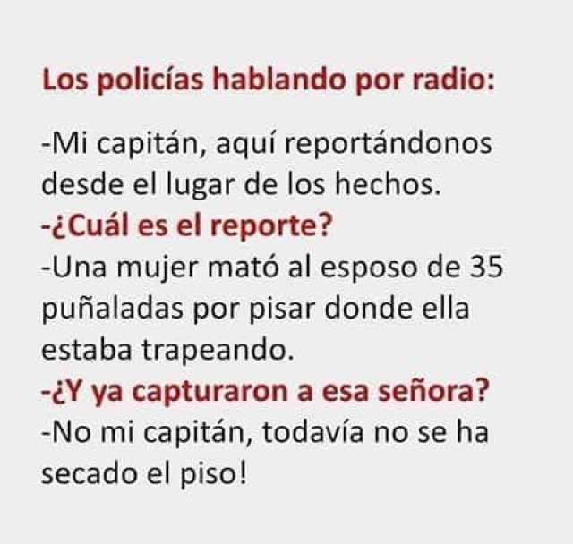 Los policías hablando por radio:  Mi capitán, aquí reportándonos desde el lugar de los hechos.  ¿Cuál es el reporte?  Una mujer mató al esposo de 35 puñaladas por pisar donde ella estaba trapeando.  ¿Y ya capturaron a esa señora?  No mi capitán, todavía no se ha secado el piso!