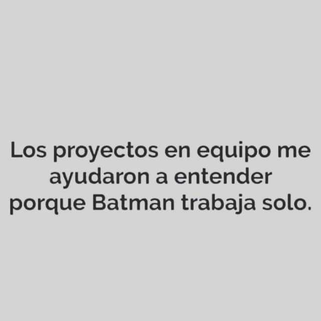 Los proyectos en equipo me ayudaron a entender porque Batman trabaja solo.