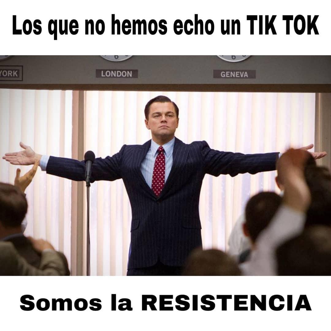 Los que no hemos echo un Tik Tok.  Somos la resistencia.